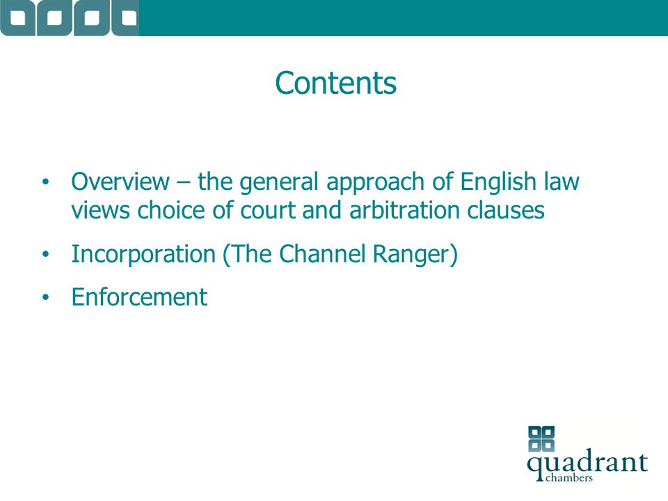 Contents Overview – the general approach of English law views choice of court and arbitration clauses Incorporation (The Channel Ranger) Enforcement
