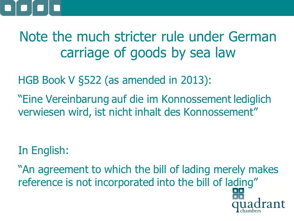 "Note the much stricter rule under German carriage of goods by sea law HGB Book V §522 (as amended in 2013): ""Eine Vereinbarung auf die im Konnossement"