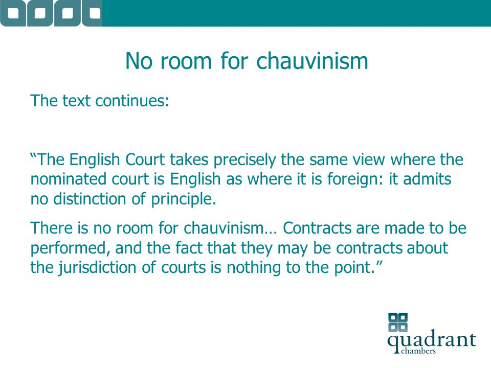"No room for chauvinism The text continues: ""The English Court takes precisely the same view where the nominated court is English as where it is foreig"
