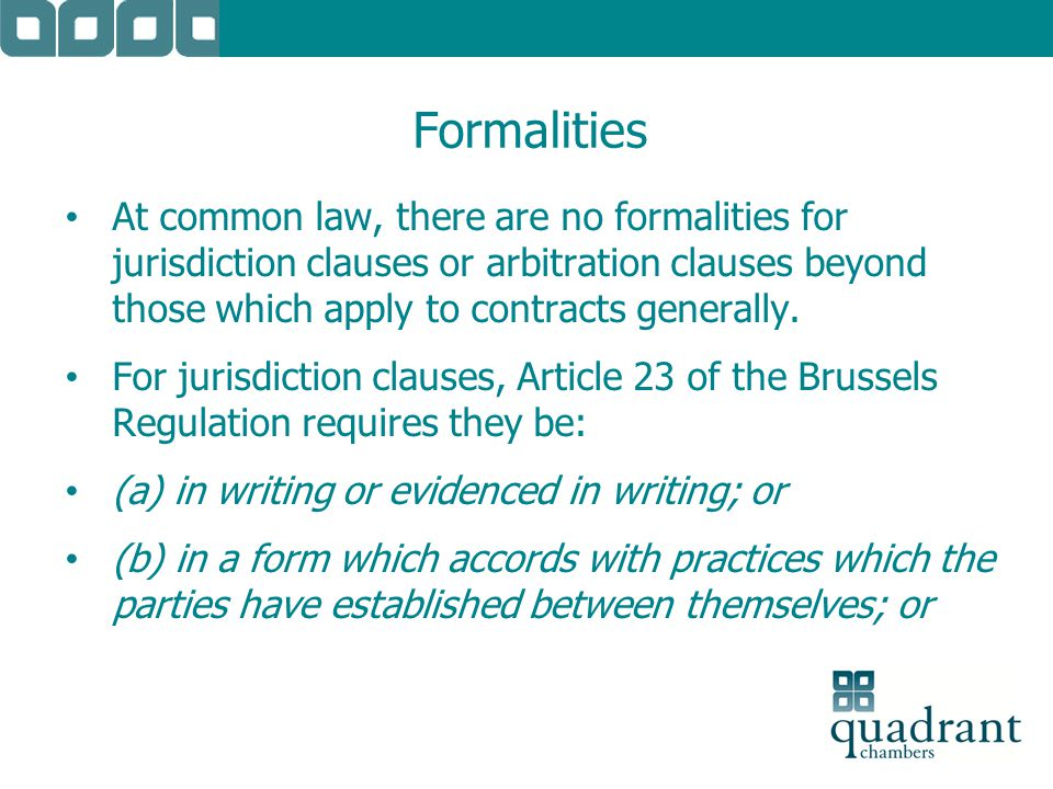 Formalities At common law, there are no formalities for jurisdiction clauses or arbitration clauses beyond those which apply to contracts generally. F