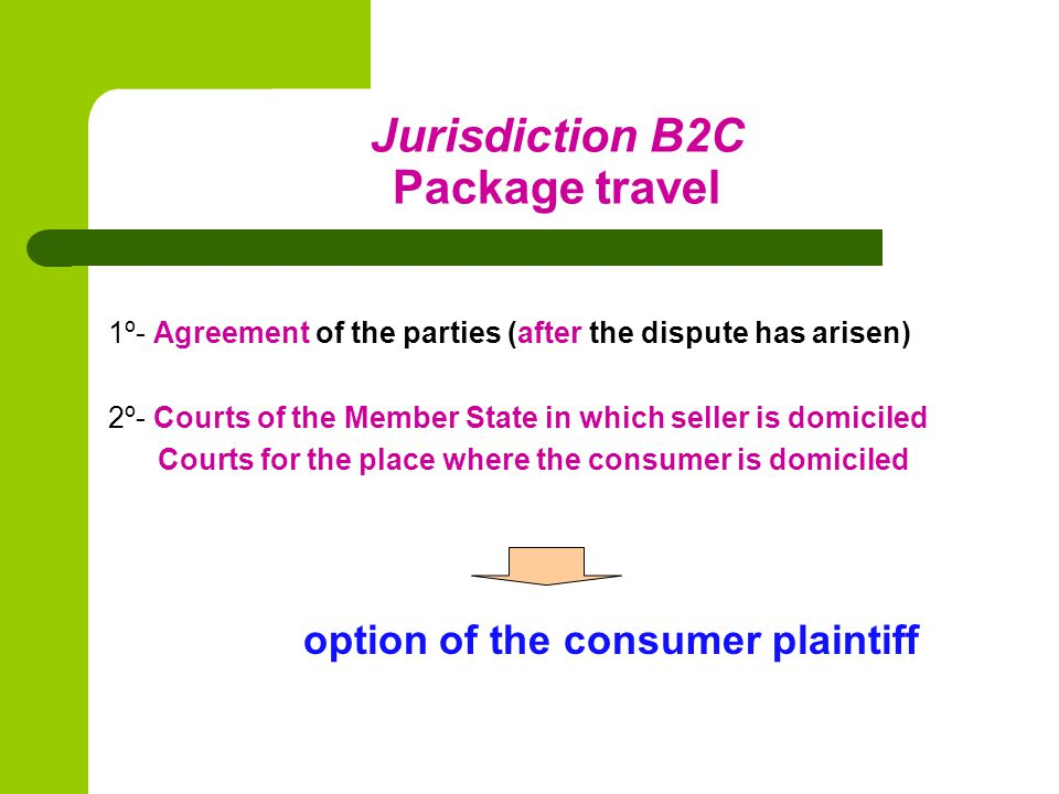 Jurisdiction B2C Package travel 1º- Agreement of the parties (after the dispute has arisen) 2º- Courts of the Member State in which seller is domiciled Courts for the place where the consumer is domiciled option of the consumer plaintiff