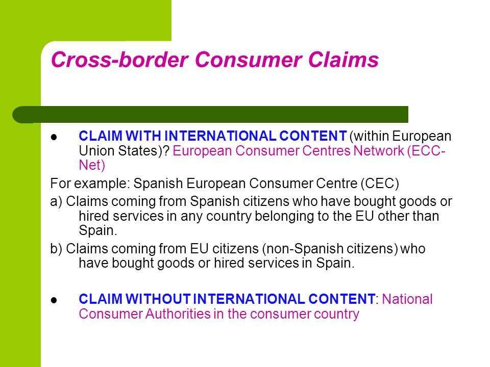 Cross-border Consumer Claims ECC-NET a) First solution: Consumer experts contact the suppliers and mediate between them and the users b) Second solution: Alternative Resolution systems c) Third solution: legal proceedings