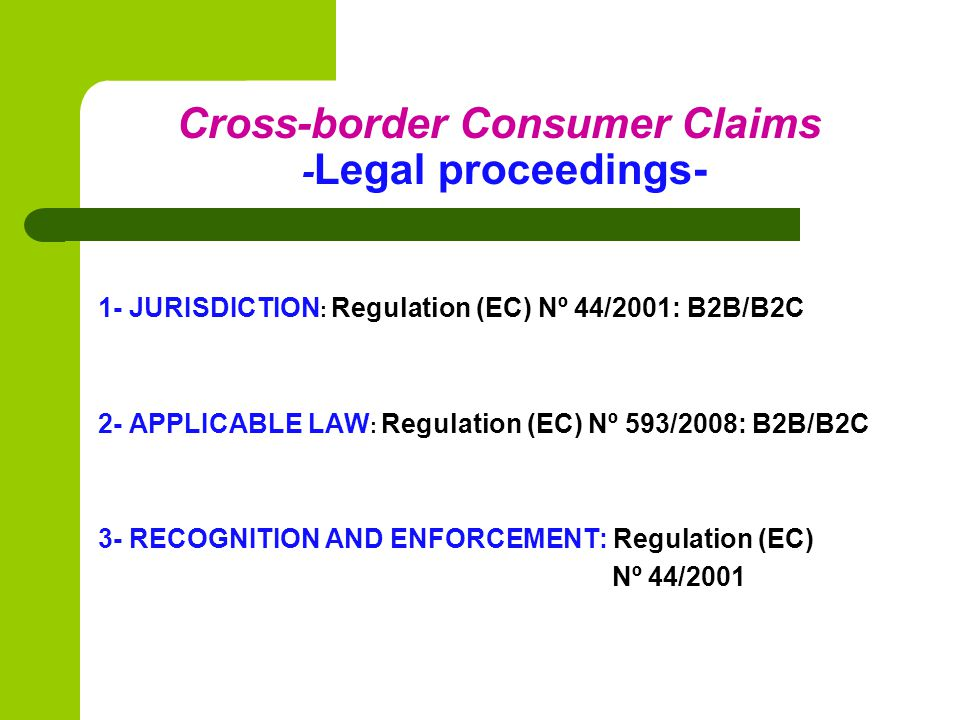 Cross-border Consumer Claims - Legal proceedings- 1- JURISDICTION : Regulation (EC) Nº 44/2001: B2B/B2C 2- APPLICABLE LAW : Regulation (EC) Nº 593/2008: B2B/B2C 3- RECOGNITION AND ENFORCEMENT: Regulation (EC) Nº 44/2001