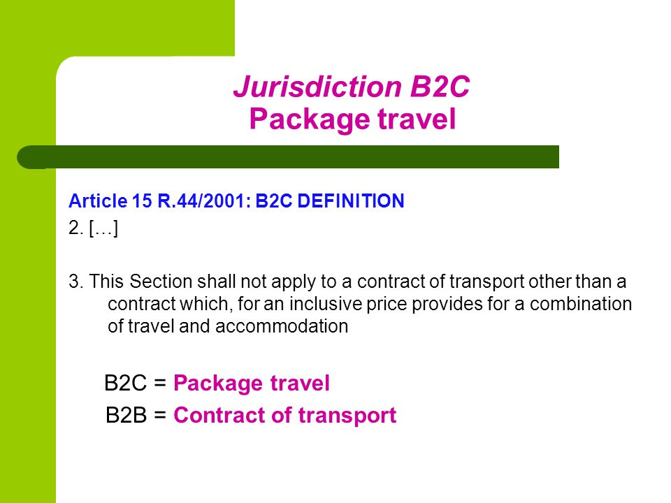 Jurisdiction B2C Package travel Article 15 R.44/2001: B2C DEFINITION 2.