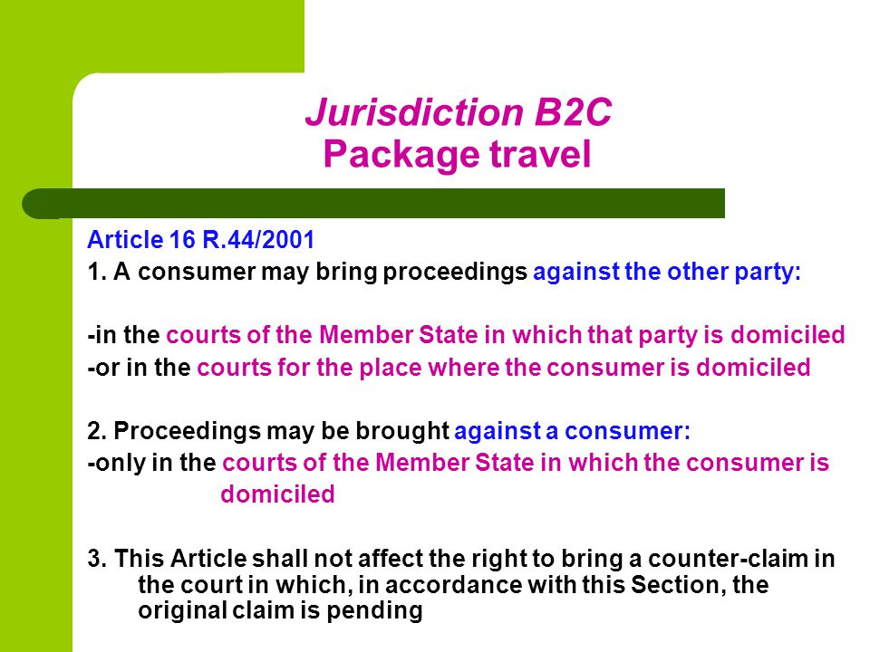 Jurisdiction B2C Package travel Article 17 R.44/2001 The provisions of this Section may be departed from only by an agreement: 1.