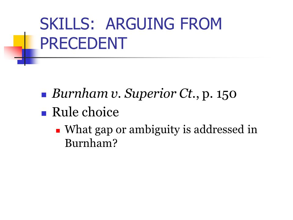 SKILLS: ARGUING FROM PRECEDENT Burnham v. Superior Ct., p. 150 Rule choice What gap or ambiguity is addressed in Burnham?