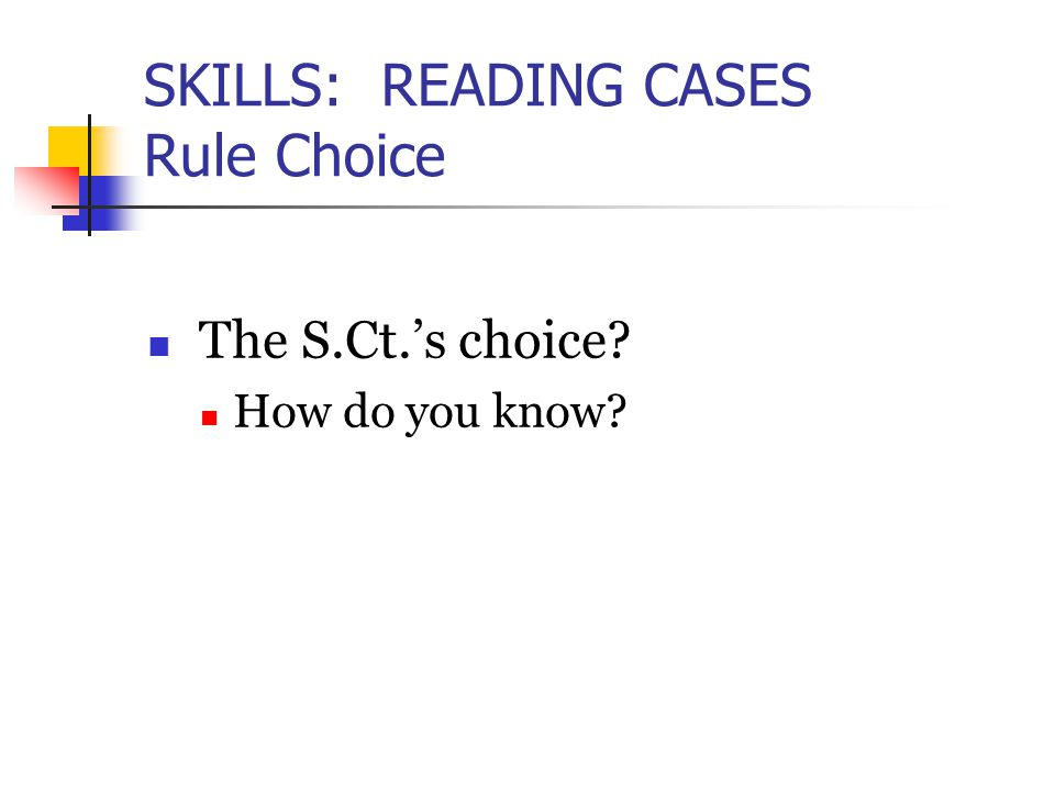 SKILLS: READING CASES Rule Choice The S.Ct.'s choice? How do you know?