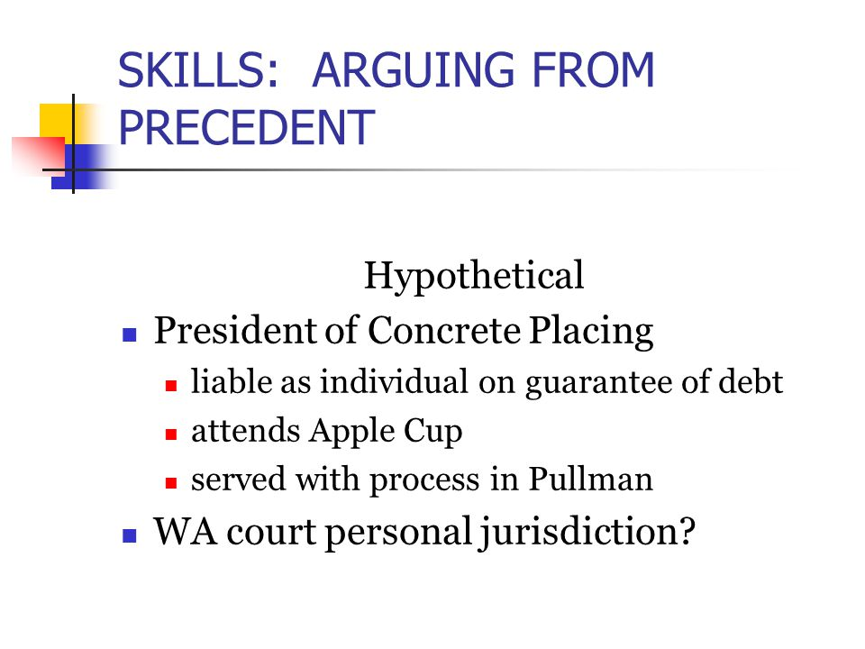 SKILLS: ARGUING FROM PRECEDENT Hypothetical President of Concrete Placing liable as individual on guarantee of debt attends Apple Cup served with process in Pullman WA court personal jurisdiction
