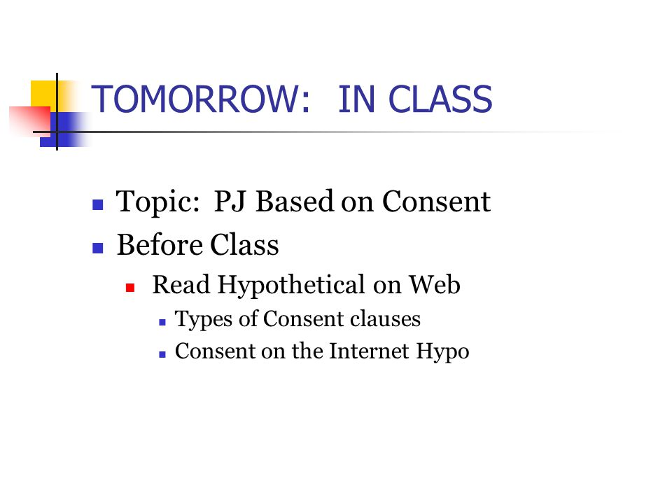 TOMORROW: IN CLASS Topic: PJ Based on Consent Before Class Read Hypothetical on Web Types of Consent clauses Consent on the Internet Hypo