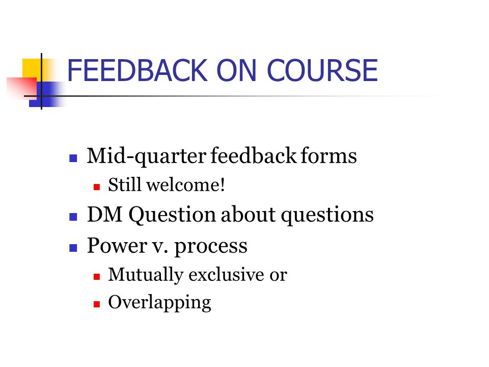 FEEDBACK ON COURSE Mid-quarter feedback forms Still welcome! DM Question about questions Power v. process Mutually exclusive or Overlapping