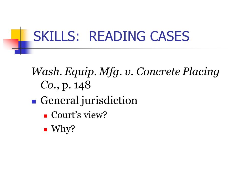 SKILLS: READING CASES Wash. Equip. Mfg. v. Concrete Placing Co., p. 148 General jurisdiction Court's view? Why?
