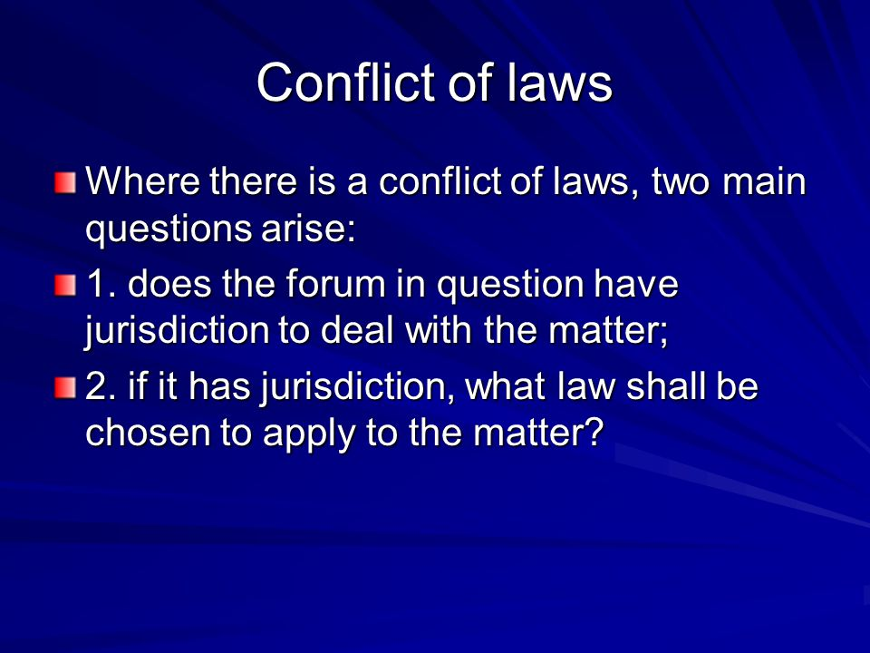 Conflict of laws Where there is a conflict of laws, two main questions arise: 1.