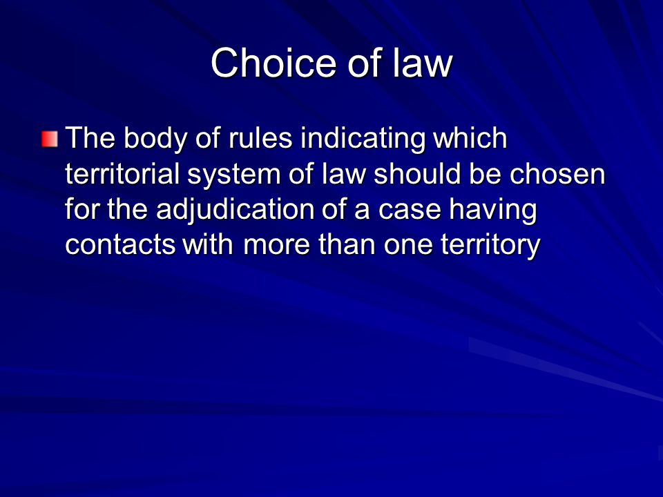 Choice of law The body of rules indicating which territorial system of law should be chosen for the adjudication of a case having contacts with more than one territory