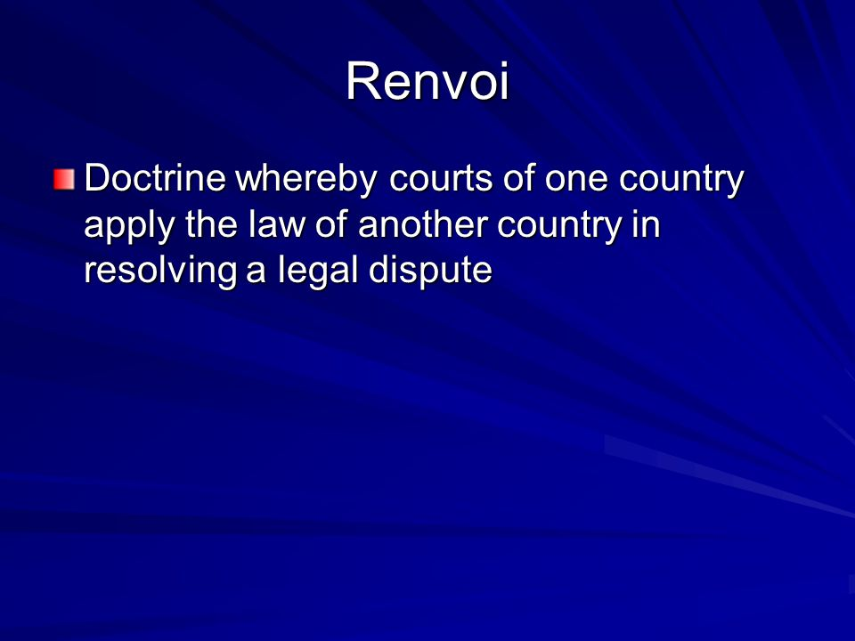 Renvoi Doctrine whereby courts of one country apply the law of another country in resolving a legal dispute