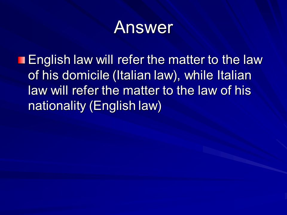 Answer English law will refer the matter to the law of his domicile (Italian law), while Italian law will refer the matter to the law of his nationality (English law)