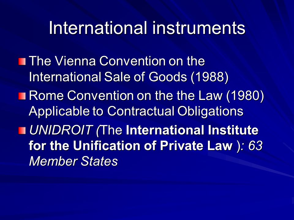 International instruments The Vienna Convention on the International Sale of Goods (1988) Rome Convention on the the Law (1980) Applicable to Contractual Obligations UNIDROIT (The International Institute for the Unification of Private Law ): 63 Member States