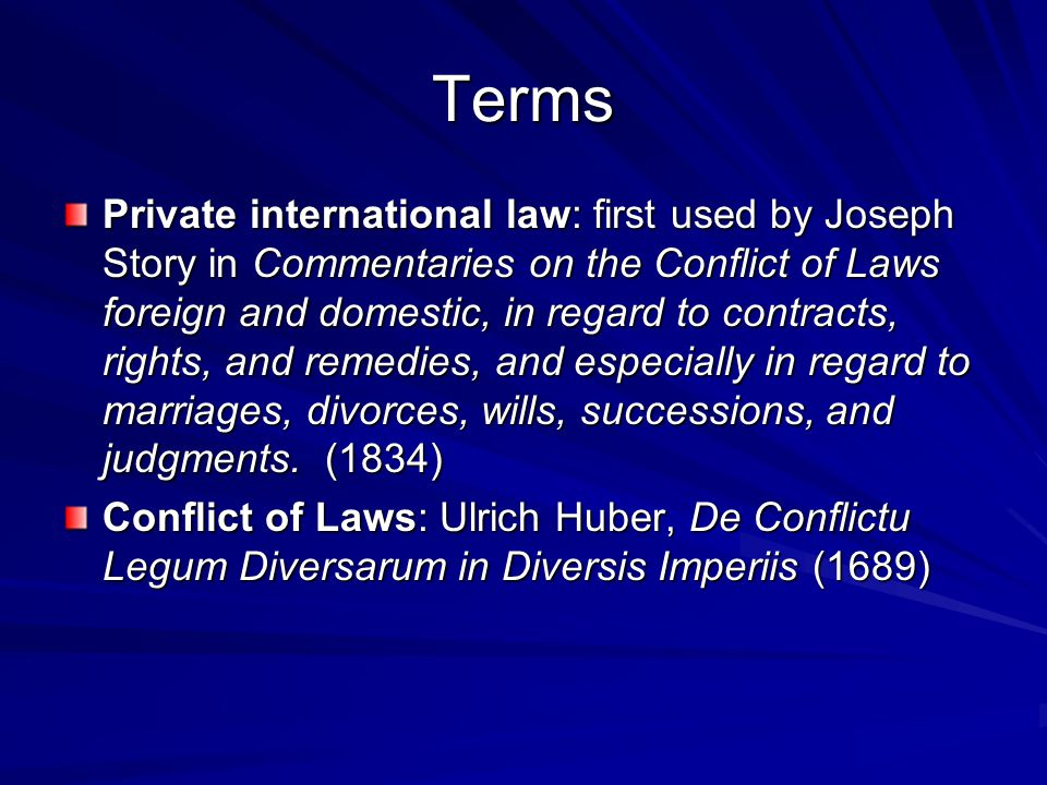 Terms Private international law: first used by Joseph Story in Commentaries on the Conflict of Laws foreign and domestic, in regard to contracts, rights, and remedies, and especially in regard to marriages, divorces, wills, successions, and judgments.