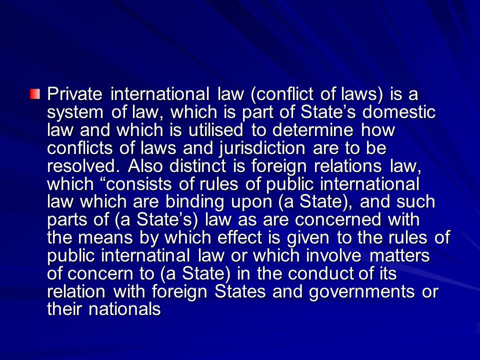 Private international law (conflict of laws) is a system of law, which is part of State's domestic law and which is utilised to determine how conflicts of laws and jurisdiction are to be resolved.