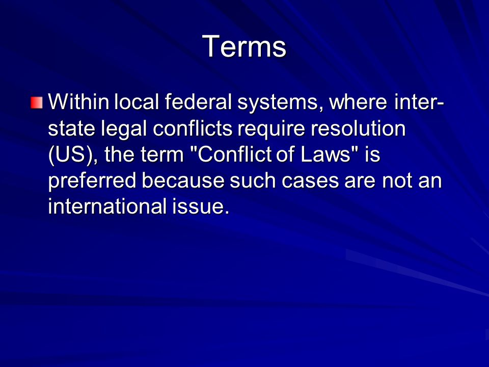 Terms Within local federal systems, where inter- state legal conflicts require resolution (US), the term Conflict of Laws is preferred because such cases are not an international issue.