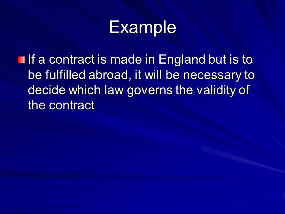 Example If a contract is made in England but is to be fulfilled abroad, it will be necessary to decide which law governs the validity of the contract