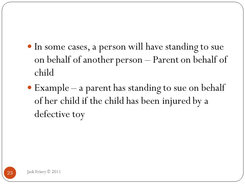 Judicial Controversy Jack Friery © 2011 24 Real and substantial controversy, as opposed to hypothetical or academic The child's parents could only sue if the child had actually been injured by the toy – They could not sue merely on the ground that the toy was defective