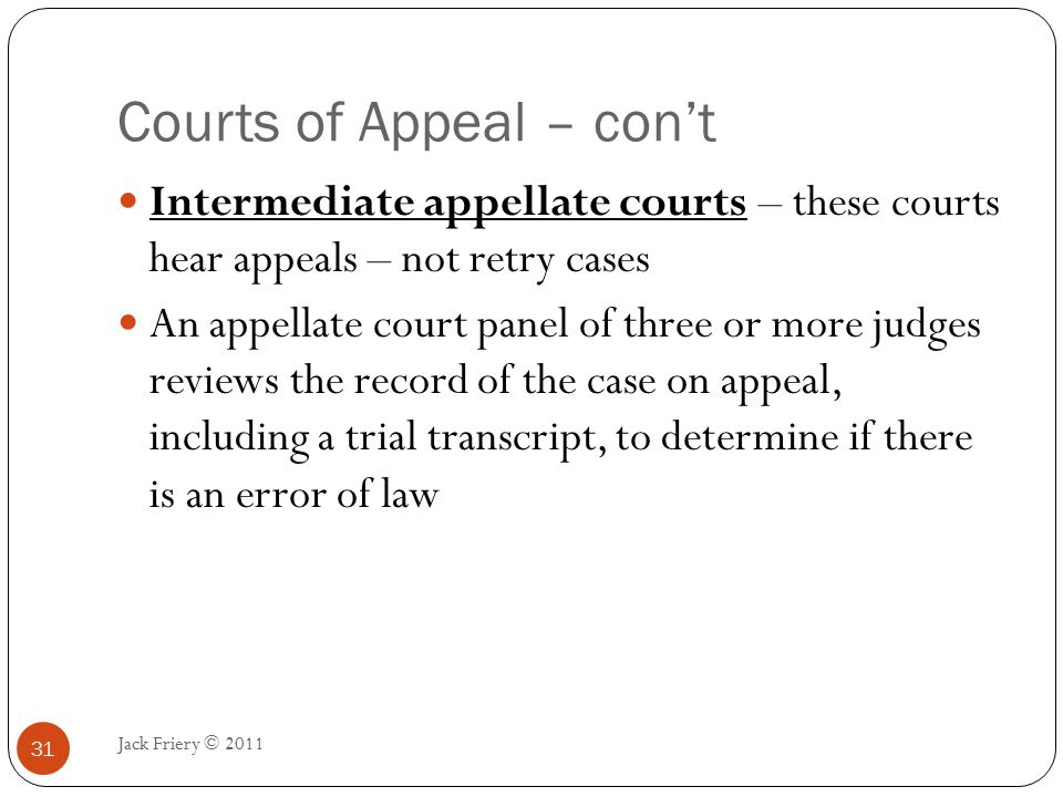 Courts of Appeal – con't Jack Friery © 2011 32 Appellate courts focus on questions of law and procedure, deferring to the trial court's findings of fact Only look at findings of fact when it is contrary to the evidence presented or there is no evidence to support the finding