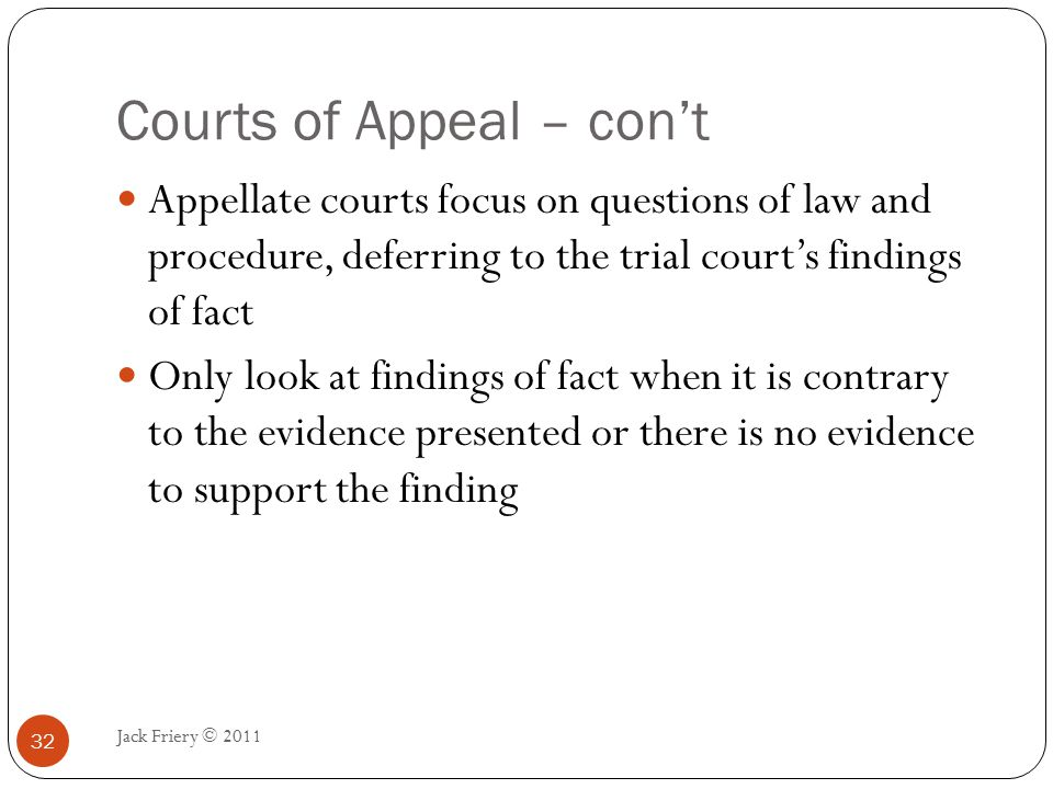 Highest Appellate Court Jack Friery © 2011 33 Usually called the supreme court The decisions of each state's highest courts are final Only when issues of federal law are involved can a decision made by a state's highest court be overruled by the United States Supreme Court