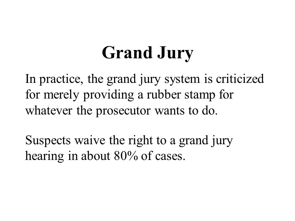 Grand Jury In practice, the grand jury system is criticized for merely providing a rubber stamp for whatever the prosecutor wants to do. Suspects waiv