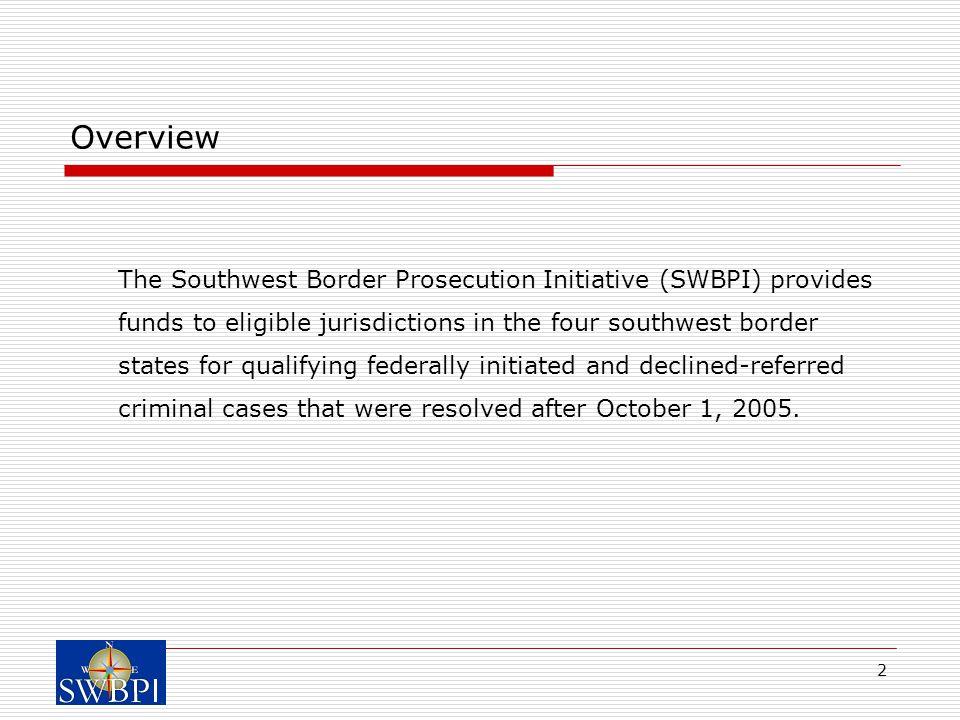 2 Overview The Southwest Border Prosecution Initiative (SWBPI) provides funds to eligible jurisdictions in the four southwest border states for qualif