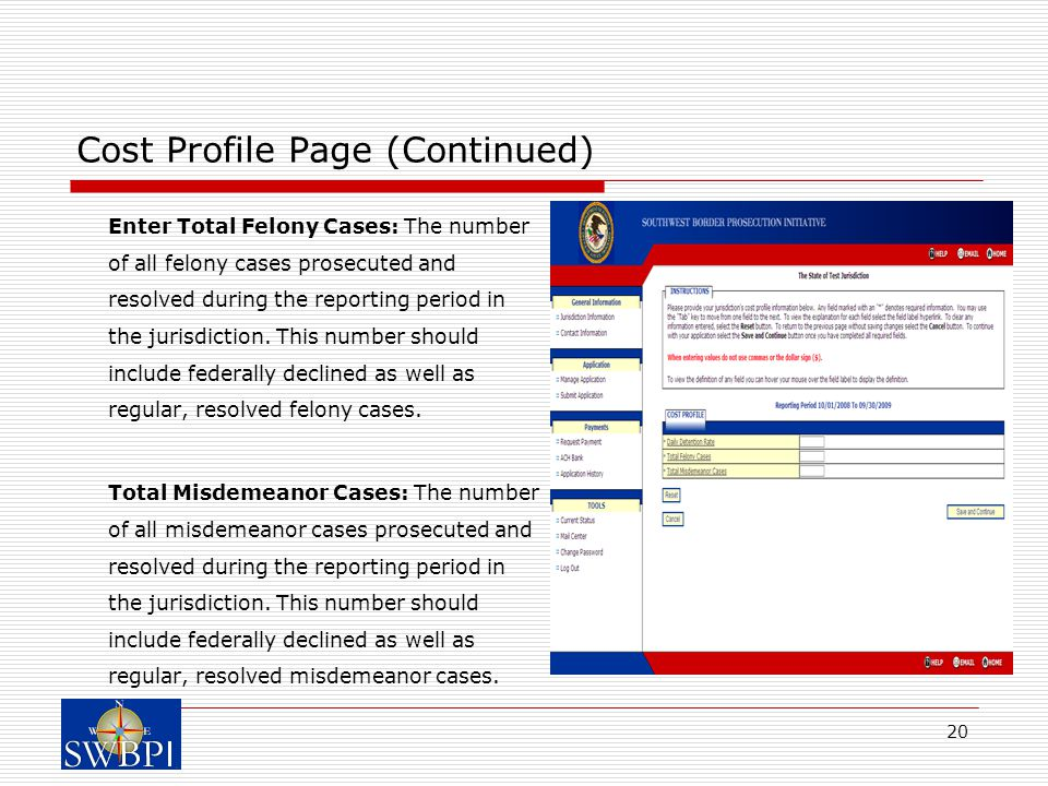 20 Cost Profile Page (Continued) Enter Total Felony Cases: The number of all felony cases prosecuted and resolved during the reporting period in the jurisdiction.