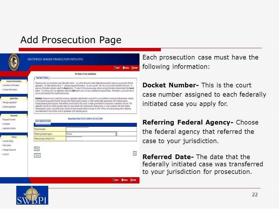 22 Add Prosecution Page Each prosecution case must have the following information: Docket Number- This is the court case number assigned to each federally initiated case you apply for.