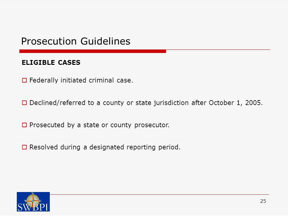25 Prosecution Guidelines ELIGIBLE CASES  Federally initiated criminal case.  Declined/referred to a county or state jurisdiction after October 1, 2