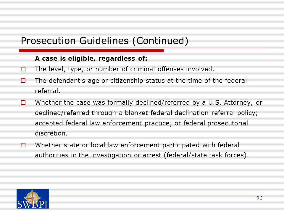 26 Prosecution Guidelines (Continued) A case is eligible, regardless of:  The level, type, or number of criminal offenses involved.
