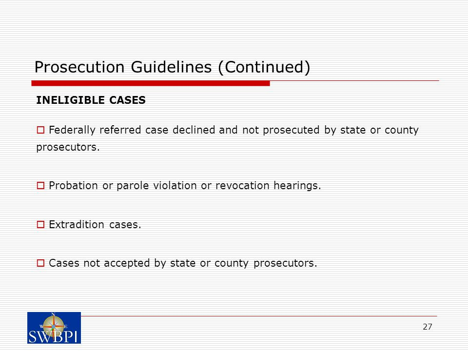 27 Prosecution Guidelines (Continued) INELIGIBLE CASES  Federally referred case declined and not prosecuted by state or county prosecutors.