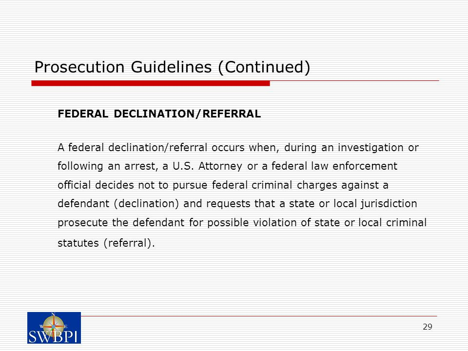 29 Prosecution Guidelines (Continued) FEDERAL DECLINATION/REFERRAL A federal declination/referral occurs when, during an investigation or following an arrest, a U.S.