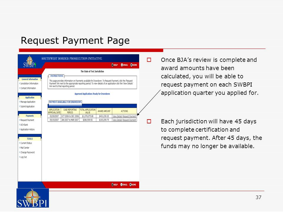 37 Request Payment Page  Once BJA's review is complete and award amounts have been calculated, you will be able to request payment on each SWBPI application quarter you applied for.