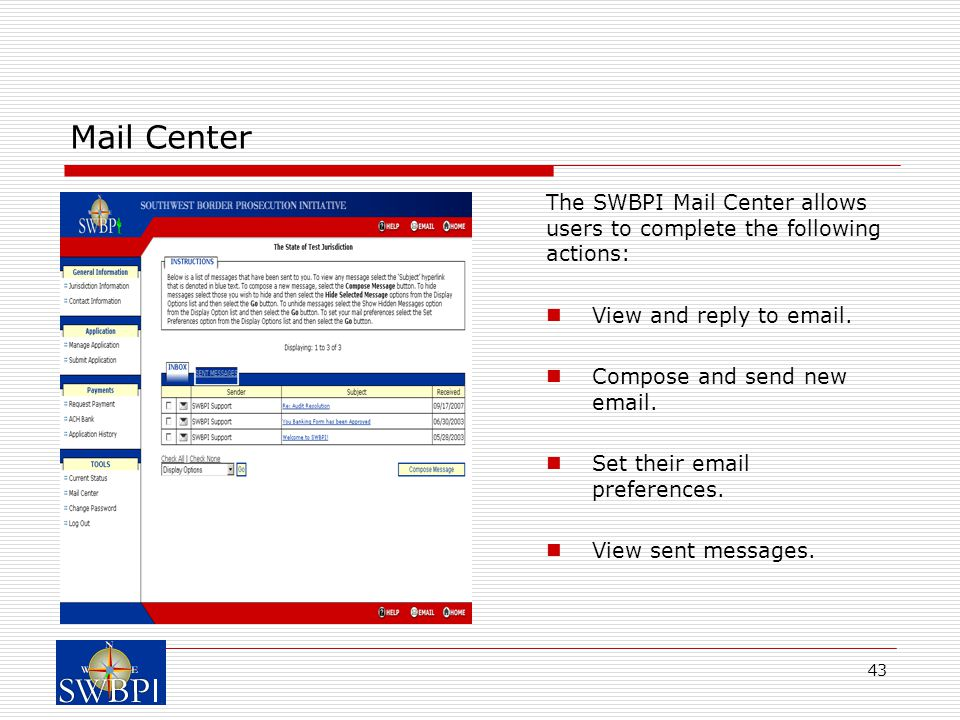 43 Mail Center The SWBPI Mail Center allows users to complete the following actions: View and reply to email. Compose and send new email. Set their em