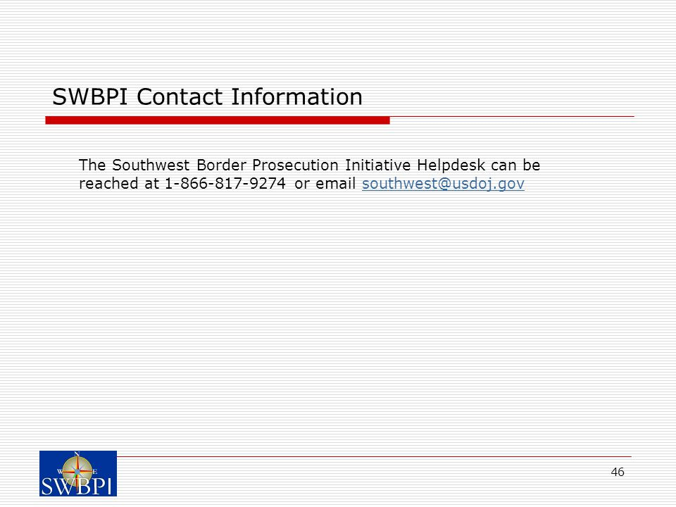46 SWBPI Contact Information The Southwest Border Prosecution Initiative Helpdesk can be reached at 1-866-817-9274 or email southwest@usdoj.govsouthwest@usdoj.gov