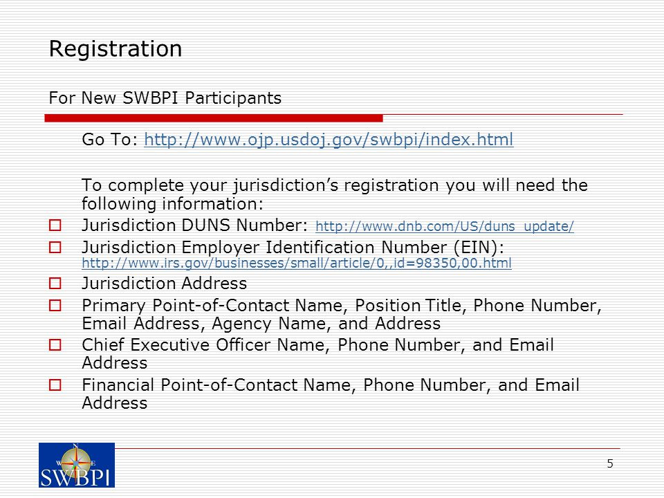 5 Registration For New SWBPI Participants Go To: http://www.ojp.usdoj.gov/swbpi/index.htmlhttp://www.ojp.usdoj.gov/swbpi/index.html To complete your jurisdiction's registration you will need the following information:  Jurisdiction DUNS Number: http://www.dnb.com/US/duns_update/ http://www.dnb.com/US/duns_update/  Jurisdiction Employer Identification Number (EIN): http://www.irs.gov/businesses/small/article/0,,id=98350,00.html http://www.irs.gov/businesses/small/article/0,,id=98350,00.html  Jurisdiction Address  Primary Point-of-Contact Name, Position Title, Phone Number, Email Address, Agency Name, and Address  Chief Executive Officer Name, Phone Number, and Email Address  Financial Point-of-Contact Name, Phone Number, and Email Address