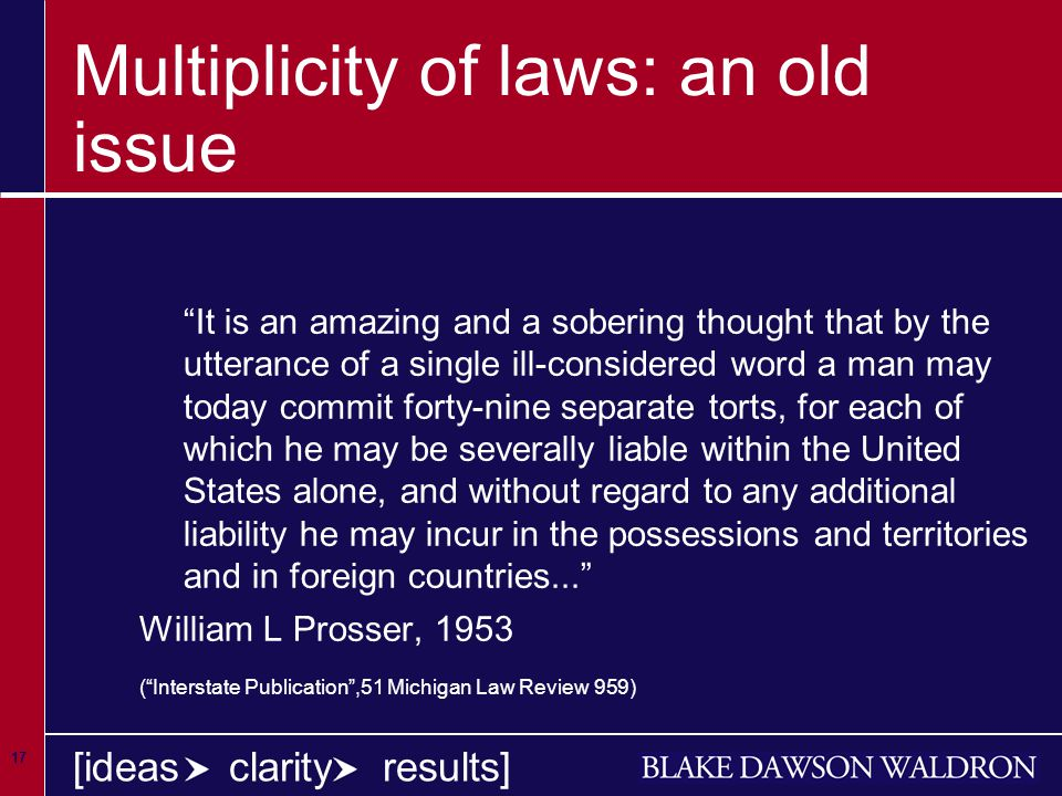 17 [ideas clarity results] Multiplicity of laws: an old issue It is an amazing and a sobering thought that by the utterance of a single ill-considered word a man may today commit forty-nine separate torts, for each of which he may be severally liable within the United States alone, and without regard to any additional liability he may incur in the possessions and territories and in foreign countries... William L Prosser, 1953 ( Interstate Publication ,51 Michigan Law Review 959)