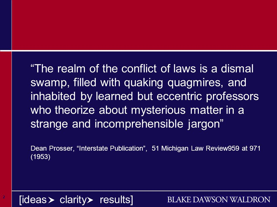 2 [ideas clarity results] The realm of the conflict of laws is a dismal swamp, filled with quaking quagmires, and inhabited by learned but eccentric professors who theorize about mysterious matter in a strange and incomprehensible jargon Dean Prosser, Interstate Publication , 51 Michigan Law Review959 at 971 (1953)