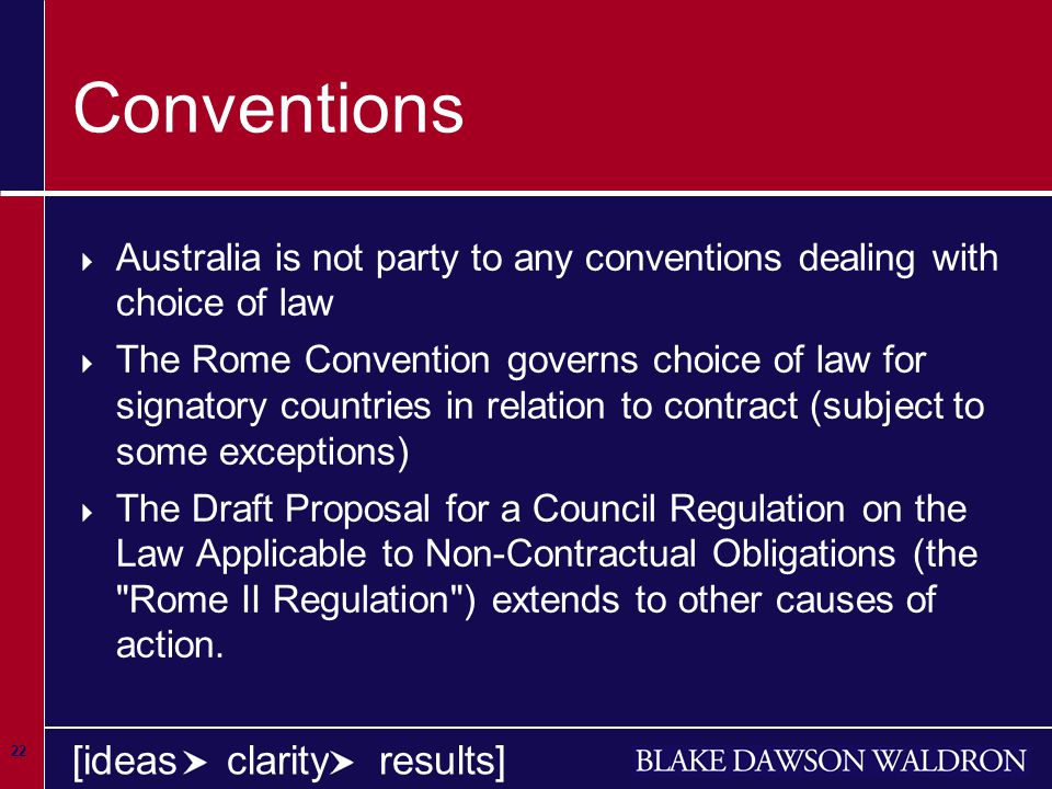 22 [ideas clarity results] Conventions  Australia is not party to any conventions dealing with choice of law  The Rome Convention governs choice of law for signatory countries in relation to contract (subject to some exceptions)  The Draft Proposal for a Council Regulation on the Law Applicable to Non-Contractual Obligations (the Rome II Regulation ) extends to other causes of action.