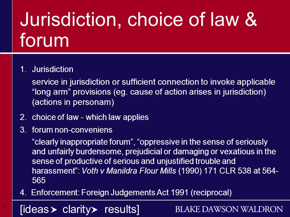 5 [ideas clarity results] Jurisdiction, choice of law & forum 1.Jurisdiction s ervice in jurisdiction or sufficient connection to invoke applicable long arm provisions (eg.