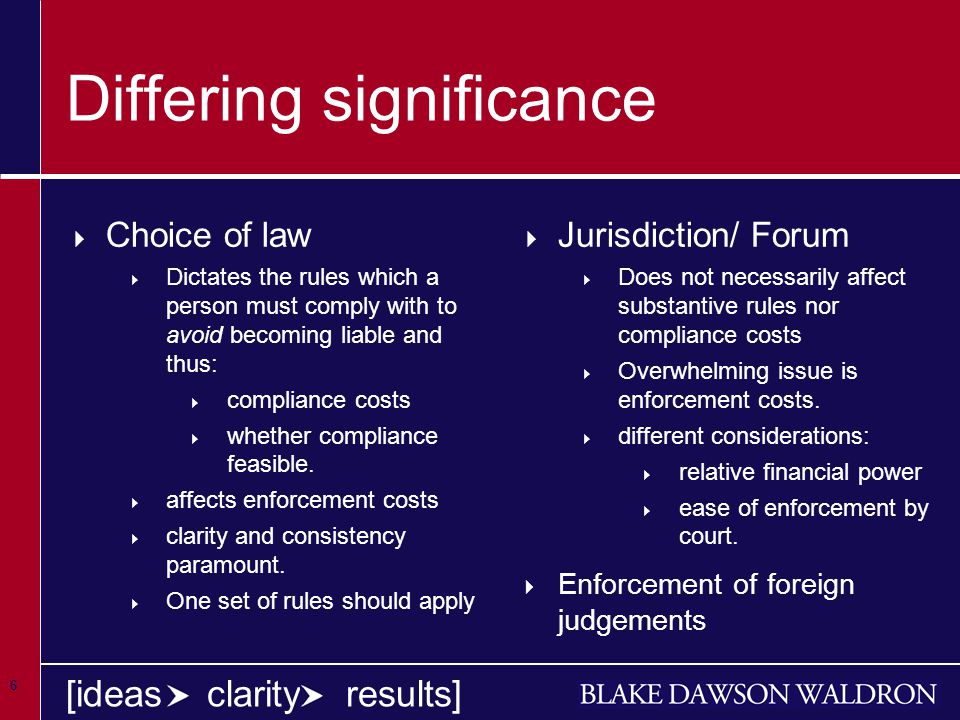 6 [ideas clarity results] Differing significance  Choice of law  Dictates the rules which a person must comply with to avoid becoming liable and thus:  compliance costs  whether compliance feasible.