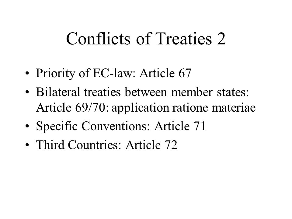 Conflicts of Treaties 2 Priority of EC-law: Article 67 Bilateral treaties between member states: Article 69/70: application ratione materiae Specific Conventions: Article 71 Third Countries: Article 72