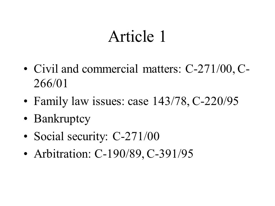 Article 1 Civil and commercial matters: C-271/00, C- 266/01 Family law issues: case 143/78, C-220/95 Bankruptcy Social security: C-271/00 Arbitration: C-190/89, C-391/95