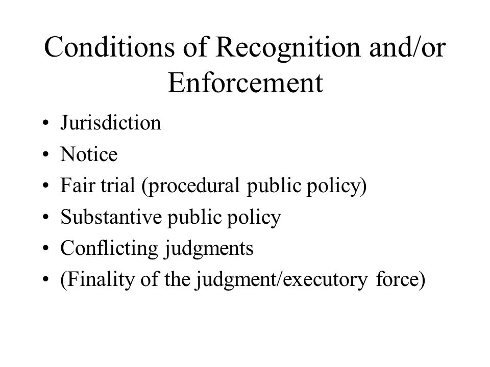 Conditions of Recognition and/or Enforcement Jurisdiction Notice Fair trial (procedural public policy) Substantive public policy Conflicting judgments (Finality of the judgment/executory force)