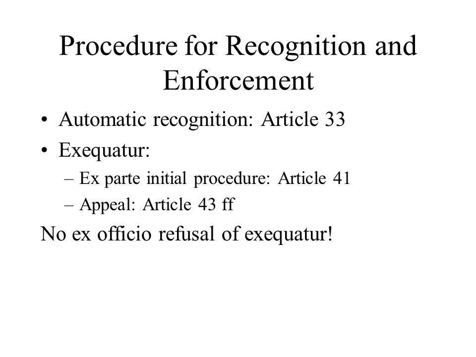 Procedure for Recognition and Enforcement Automatic recognition: Article 33 Exequatur: –Ex parte initial procedure: Article 41 –Appeal: Article 43 ff No ex officio refusal of exequatur!