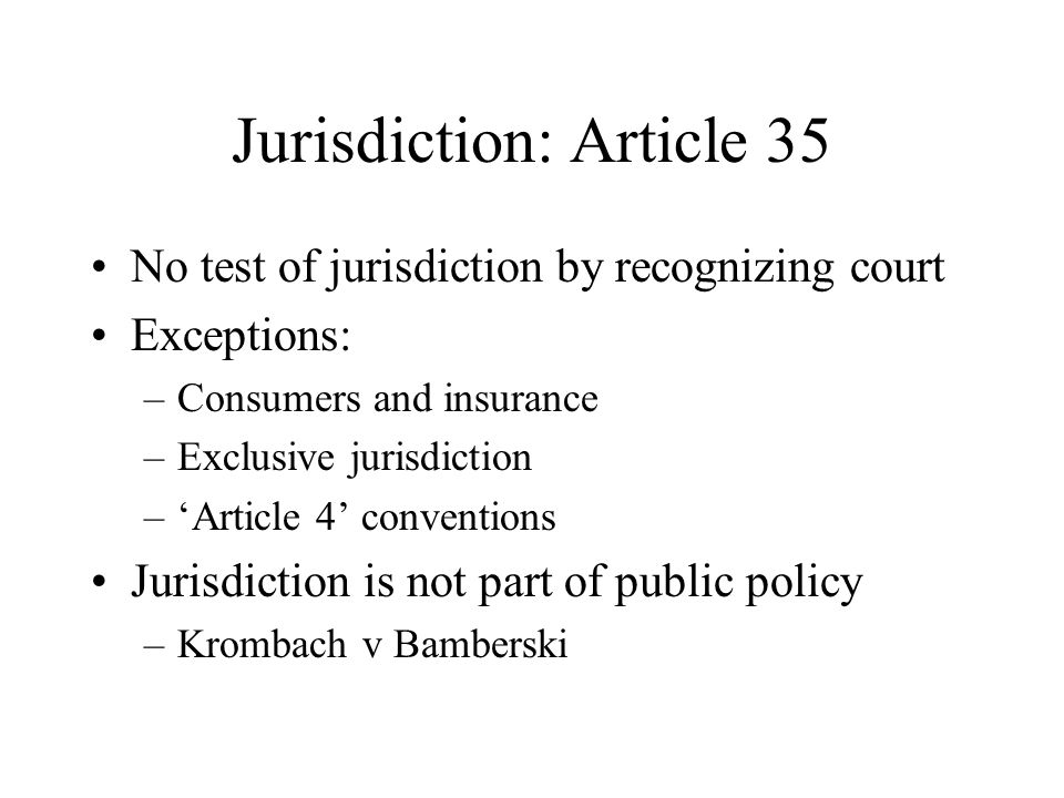 Jurisdiction: Article 35 No test of jurisdiction by recognizing court Exceptions: –Consumers and insurance –Exclusive jurisdiction –'Article 4' conventions Jurisdiction is not part of public policy –Krombach v Bamberski