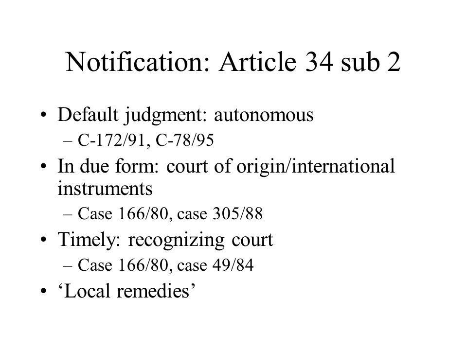 Notification: Article 34 sub 2 Default judgment: autonomous –C-172/91, C-78/95 In due form: court of origin/international instruments –Case 166/80, case 305/88 Timely: recognizing court –Case 166/80, case 49/84 'Local remedies'